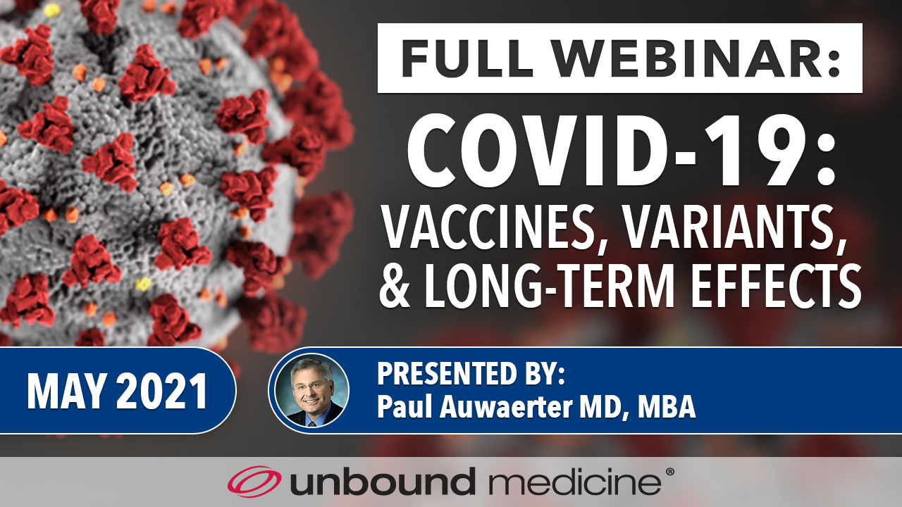 Dr. Paul Auwaerter – Professor of Medicine at Johns Hopkins University School of Medicine – reviews the latest on Covid-19, vaccines, and variants, hosted by Dr. Bill Detmer, CEO of Unbound Medicine.